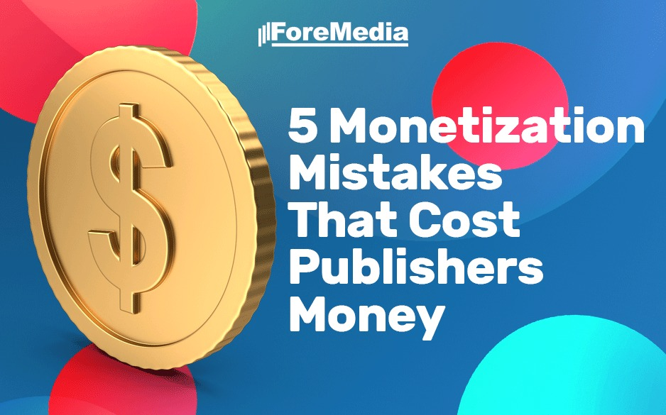 5 monetization mistakes that cost publishers money