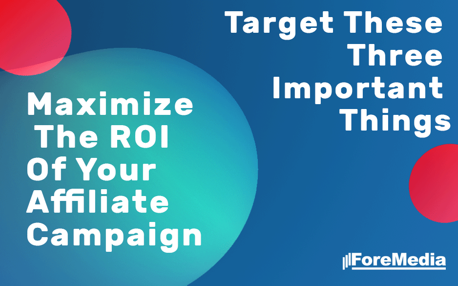 Maximize The ROI Of Your Affiliate Campaign: Target These Three Important Things